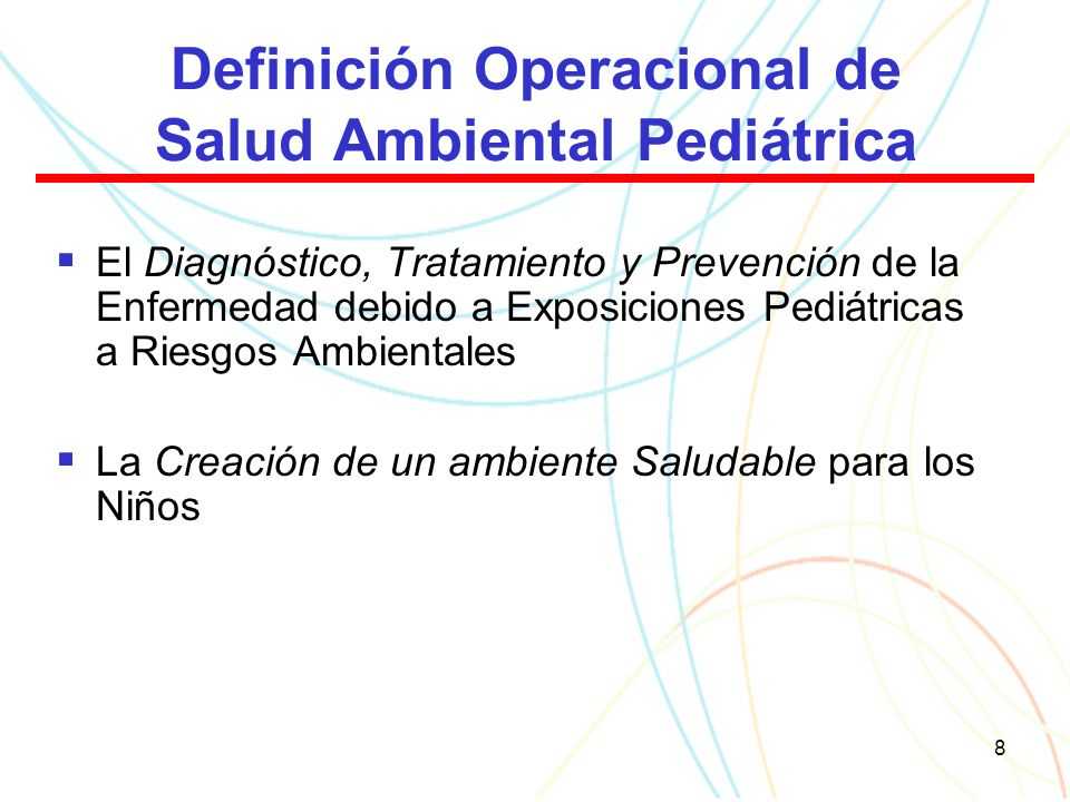 8 Definición Operacional de Salud Ambiental Pediátrica El Diagnóstico, Tratamiento y Prevención de la Enfermedad debido a Exposiciones Pediátricas a Riesgos Ambientales La Creación de un ambiente Saludable para los Niños