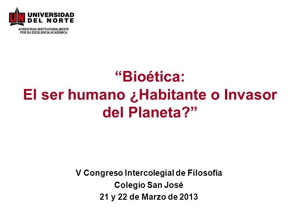 Bioética: El ser humano ¿Habitante o Invasor del Planeta? V Congreso Intercolegial de Filosofía Colegio San José 21 y 22 de Marzo de 2013