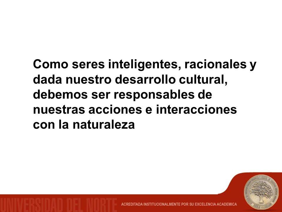 Como seres inteligentes, racionales y dada nuestro desarrollo cultural, debemos ser responsables de nuestras acciones e interacciones con la naturalez