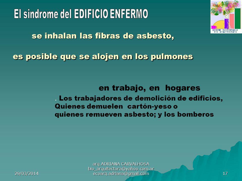 29/03/2014 arq.ADRIANA CARVALHOSA bio_arquitectura@yahoo.com.ar ecoarq.adriana@gmail.com 17 se inhalan las fibras de asbesto, es posible que se alojen en los pulmones en trabajo, en hogares.