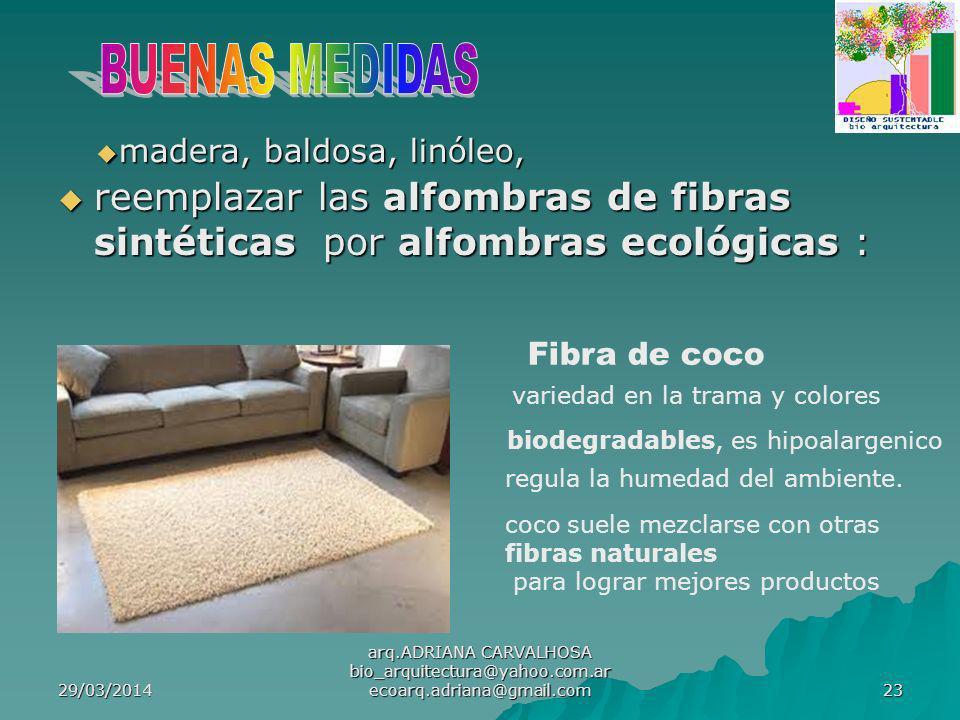 29/03/2014 arq.ADRIANA CARVALHOSA bio_arquitectura@yahoo.com.ar ecoarq.adriana@gmail.com 23 reemplazar las alfombras de fibras sintéticas por alfombras ecológicas : reemplazar las alfombras de fibras sintéticas por alfombras ecológicas : Fibra de coco variedad en la trama y colores biodegradables, es hipoalargenico regula la humedad del ambiente.