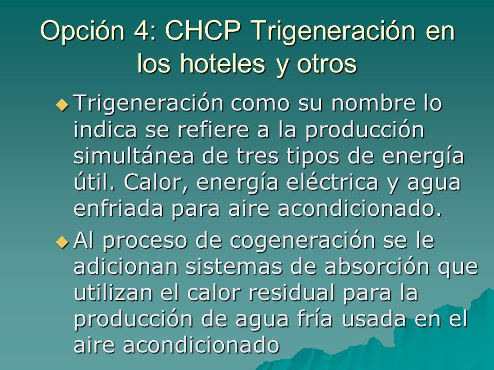 Opción 4: CHCP Trigeneración en los hoteles y otros Trigeneración como su nombre lo indica se refiere a la producción simultánea de tres tipos de ener