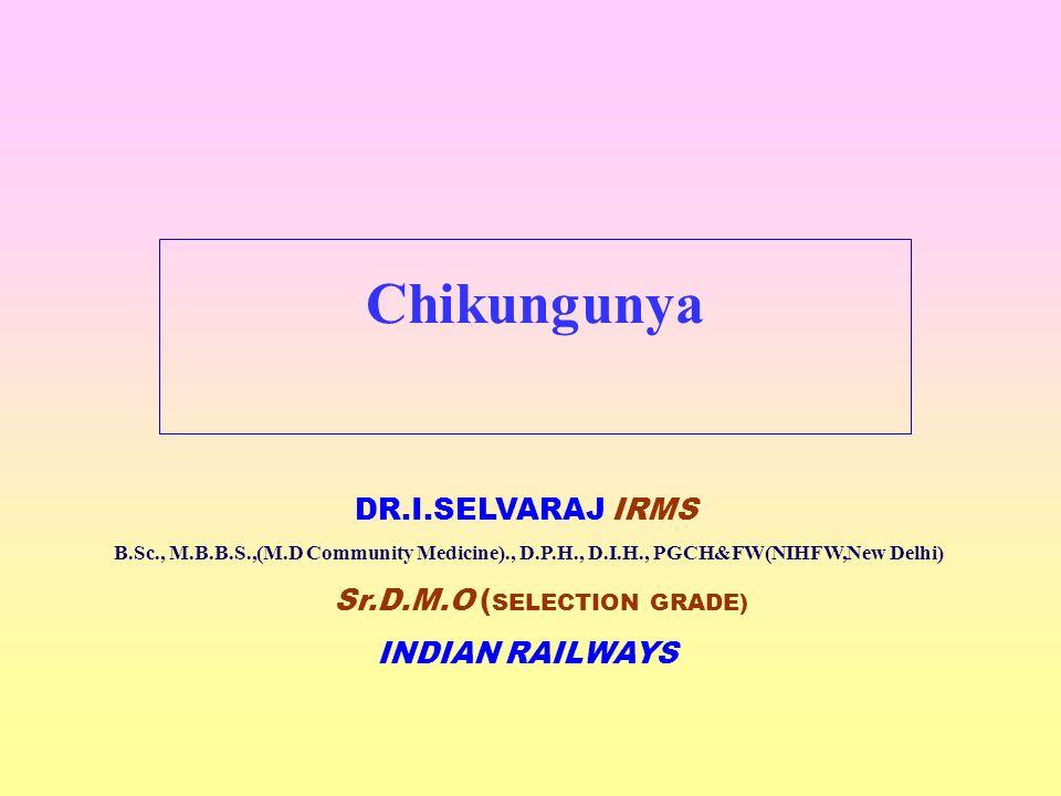 Chikungunya DR.I.SELVARAJ IRMS B.Sc., M.B.B.S.,(M.D Community Medicine)., D.P.H., D.I.H., PGCH&FW(NIHFW,New Delhi) Sr.D.M.O ( SELECTION GRADE) INDIAN RAILWAYS