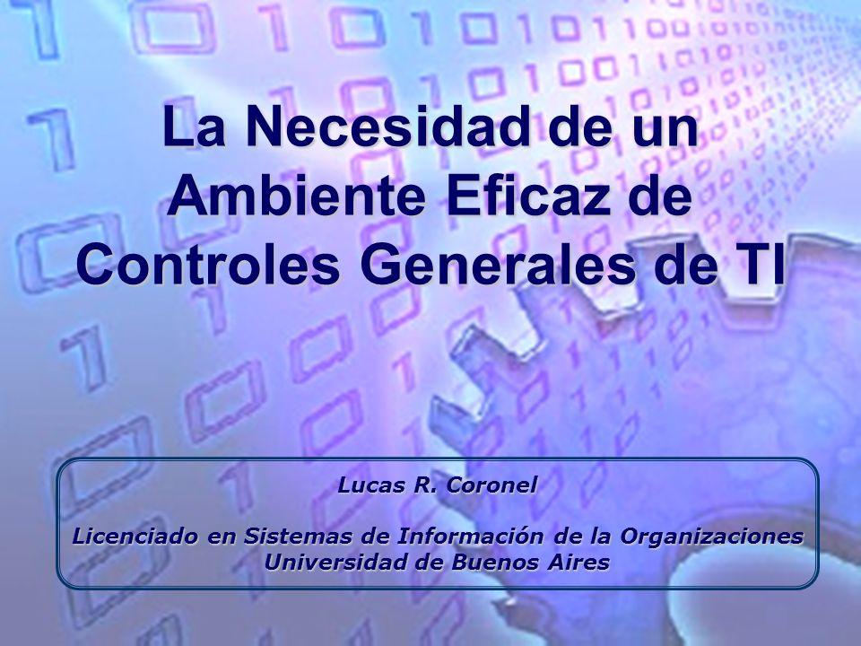 La Necesidad de un Ambiente Eficaz de Controles Generales de TI Lucas R. Coronel Licenciado en Sistemas de Información de la Organizaciones Universida