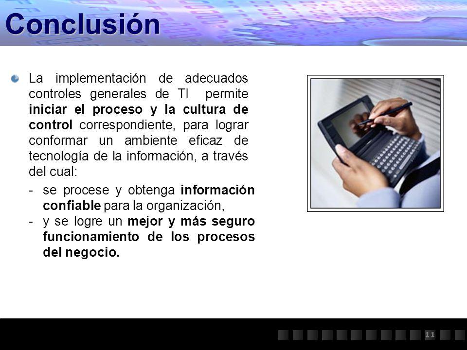 Conclusión 11 La implementación de adecuados controles generales de TI permite iniciar el proceso y la cultura de control correspondiente, para lograr