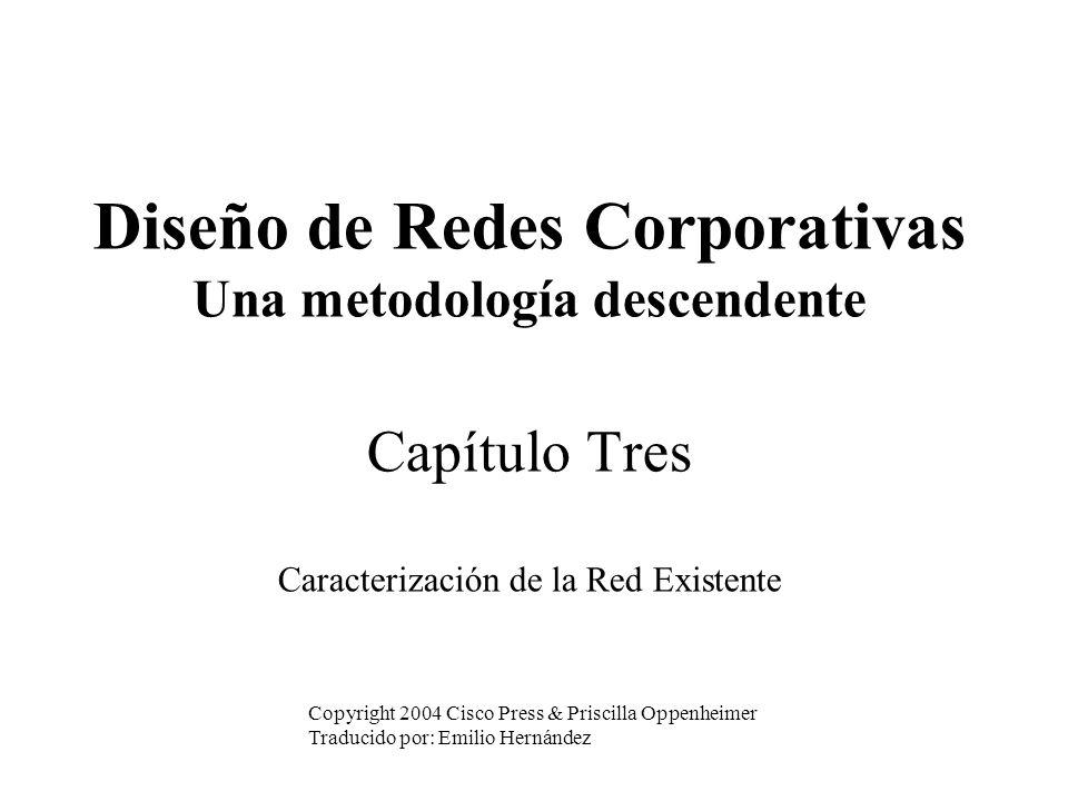 Diseño de Redes Corporativas Una metodología descendente Capítulo Tres Caracterización de la Red Existente Copyright 2004 Cisco Press & Priscilla Oppenheimer Traducido por: Emilio Hernández