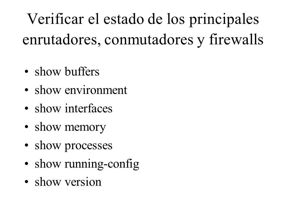 Verificar el estado de los principales enrutadores, conmutadores y firewalls show buffers show environment show interfaces show memory show processes show running-config show version