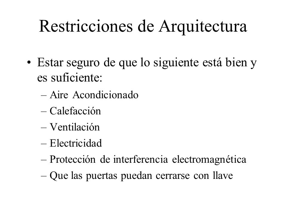 Restricciones de Arquitectura Estar seguro de que lo siguiente está bien y es suficiente: –Aire Acondicionado –Calefacción –Ventilación –Electricidad –Protección de interferencia electromagnética –Que las puertas puedan cerrarse con llave