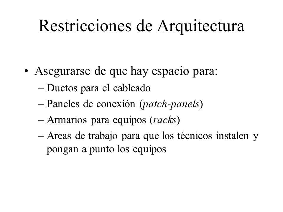 Restricciones de Arquitectura Asegurarse de que hay espacio para: –Ductos para el cableado –Paneles de conexión (patch-panels) –Armarios para equipos (racks) –Areas de trabajo para que los técnicos instalen y pongan a punto los equipos