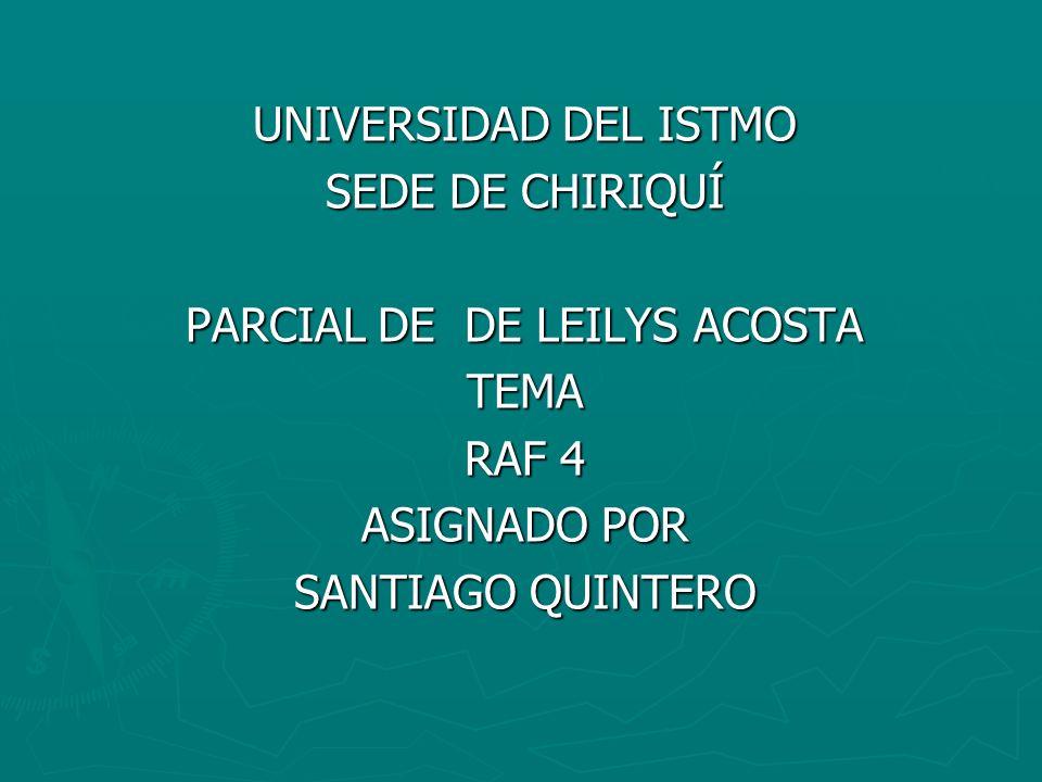 UNIVERSIDAD DEL ISTMO SEDE DE CHIRIQUÍ PARCIAL DE DE LEILYS ACOSTA TEMA RAF 4 ASIGNADO POR SANTIAGO QUINTERO