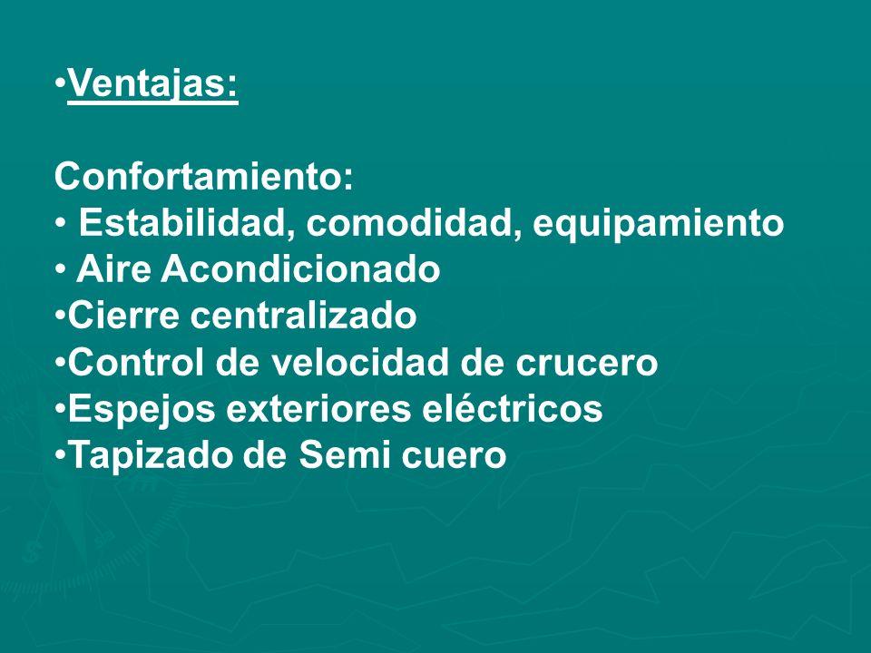Ventajas: Confortamiento: Estabilidad, comodidad, equipamiento Aire Acondicionado Cierre centralizado Control de velocidad de crucero Espejos exteriores eléctricos Tapizado de Semi cuero