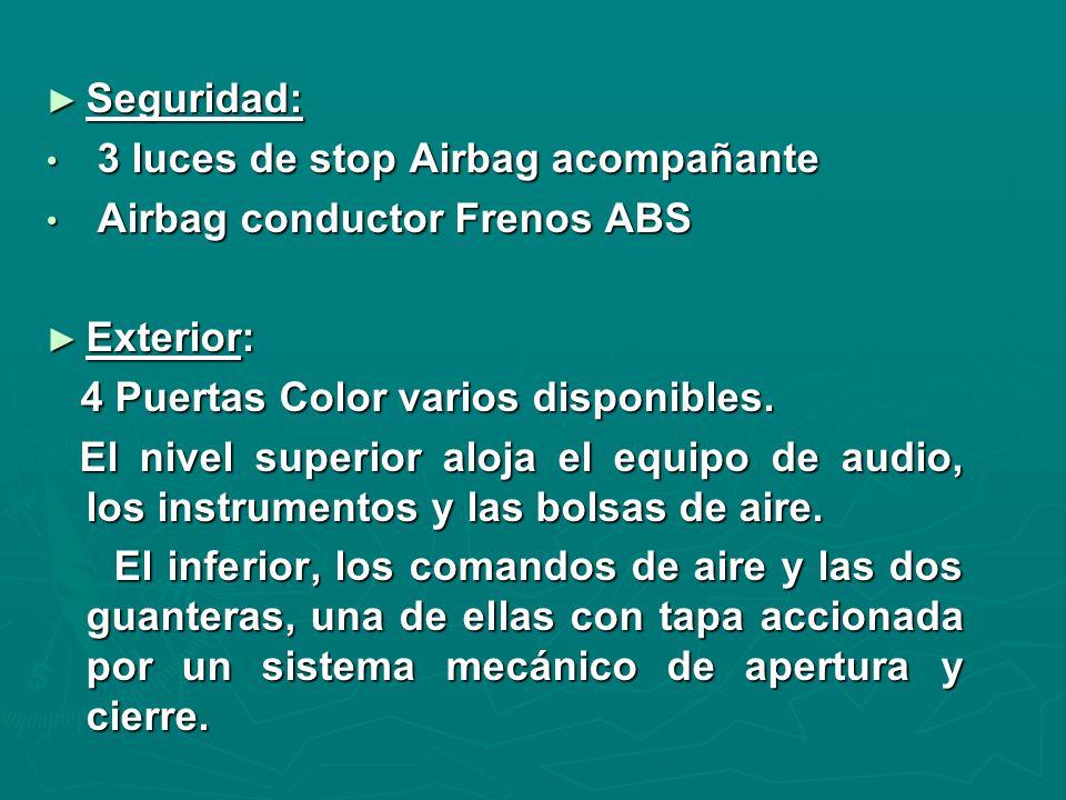 Seguridad: Seguridad: 3 luces de stop Airbag acompañante 3 luces de stop Airbag acompañante Airbag conductor Frenos ABS Airbag conductor Frenos ABS Exterior: Exterior: 4 Puertas Color varios disponibles.