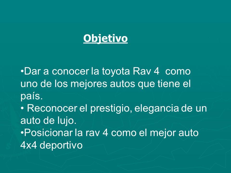 Objetivo Dar a conocer la toyota Rav 4 como uno de los mejores autos que tiene el país. Reconocer el prestigio, elegancia de un auto de lujo. Posicion