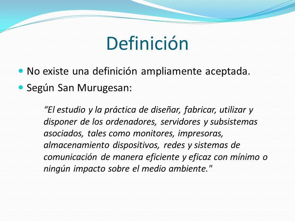 Definición No existe una definición ampliamente aceptada. Según San Murugesan: El estudio y la práctica de diseñar, fabricar, utilizar y disponer de l