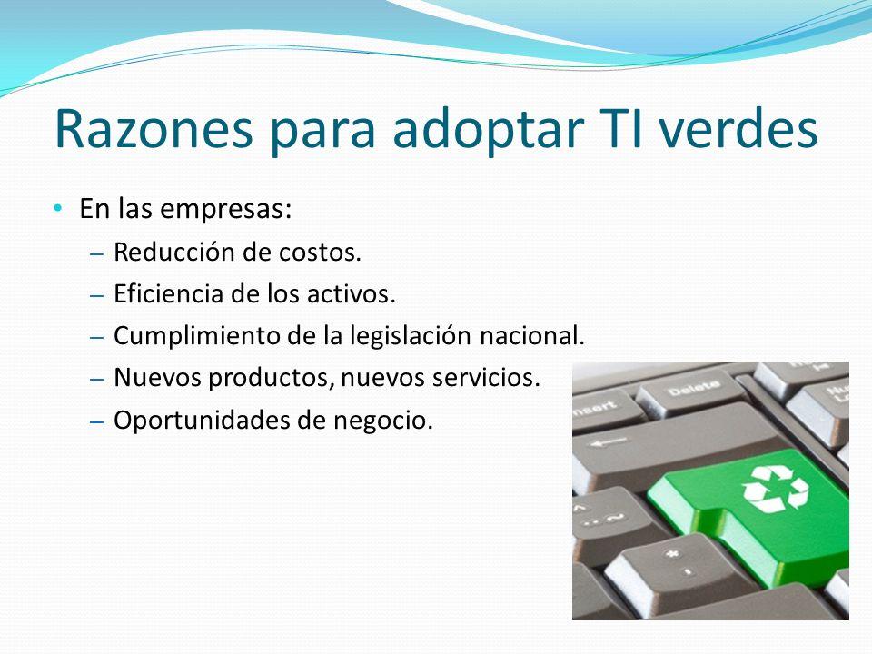 Razones para adoptar TI verdes En las empresas: – Reducción de costos. – Eficiencia de los activos. – Cumplimiento de la legislación nacional. – Nuevo
