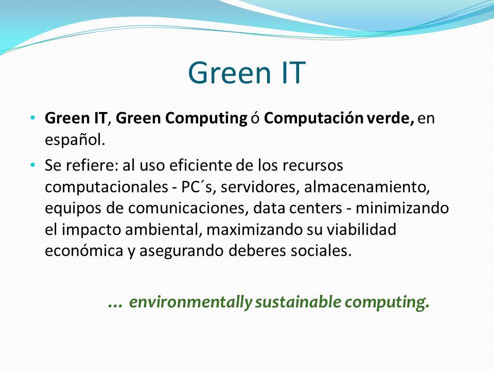 Green IT Green IT, Green Computing ó Computación verde, en español. Se refiere: al uso eficiente de los recursos computacionales - PC´s, servidores, a