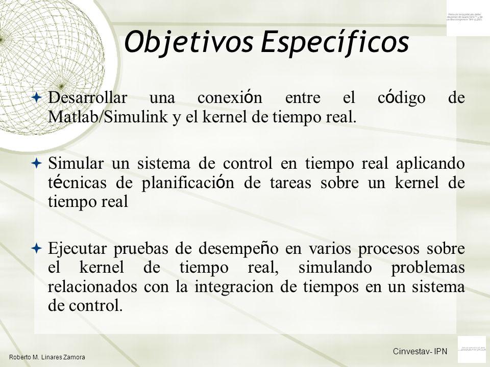 Cinvestav- IPN Roberto M. Linares Zamora Objetivos Específicos Desarrollar una conexi ó n entre el c ó digo de Matlab/Simulink y el kernel de tiempo r