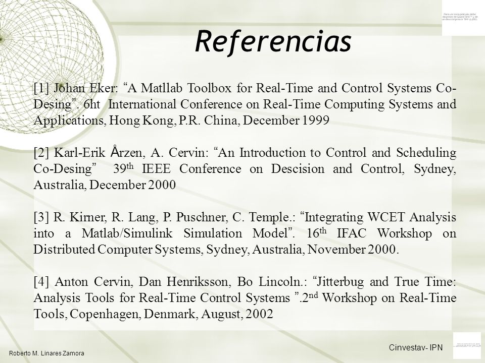 Cinvestav- IPN Roberto M. Linares Zamora Referencias [1] Johan Eker: A Matllab Toolbox for Real-Time and Control Systems Co- Desing. 6ht International