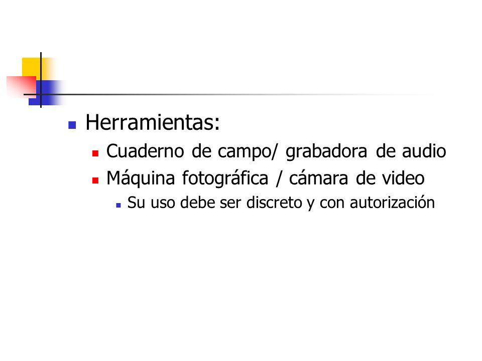 Herramientas: Cuaderno de campo/ grabadora de audio Máquina fotográfica / cámara de video Su uso debe ser discreto y con autorización