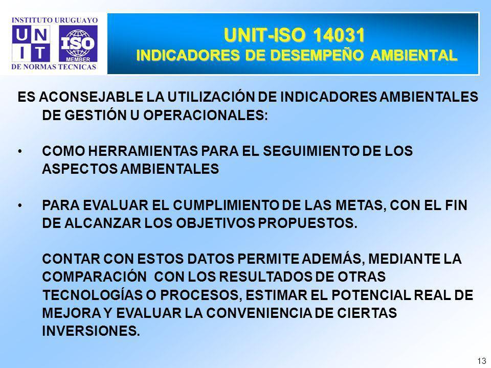 13 UNIT-ISO 14031 INDICADORES DE DESEMPEÑO AMBIENTAL ES ACONSEJABLE LA UTILIZACIÓN DE INDICADORES AMBIENTALES DE GESTIÓN U OPERACIONALES: COMO HERRAMIENTAS PARA EL SEGUIMIENTO DE LOS ASPECTOS AMBIENTALES PARA EVALUAR EL CUMPLIMIENTO DE LAS METAS, CON EL FIN DE ALCANZAR LOS OBJETIVOS PROPUESTOS.