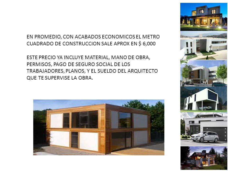 EN PROMEDIO, CON ACABADOS ECONOMICOS EL METRO CUADRADO DE CONSTRUCCION SALE APROX EN $ 6,000 ESTE PRECIO YA INCLUYE MATERIAL, MANO DE OBRA, PERMISOS, PAGO DE SEGURO SOCIAL DE LOS TRABAJADORES, PLANOS, Y EL SUELDO DEL ARQUITECTO QUE TE SUPERVISE LA OBRA.