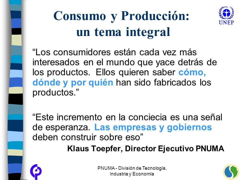 PNUMA - División de Tecnología, Industria y Economía Consumo y Producción: un tema integral Los consumidores están cada vez más interesados en el mund