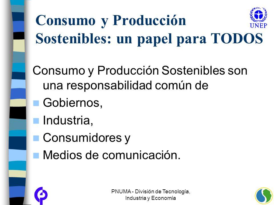 PNUMA - División de Tecnología, Industria y Economía Consumo y Producción Sostenibles: un papel para TODOS Consumo y Producción Sostenibles son una re