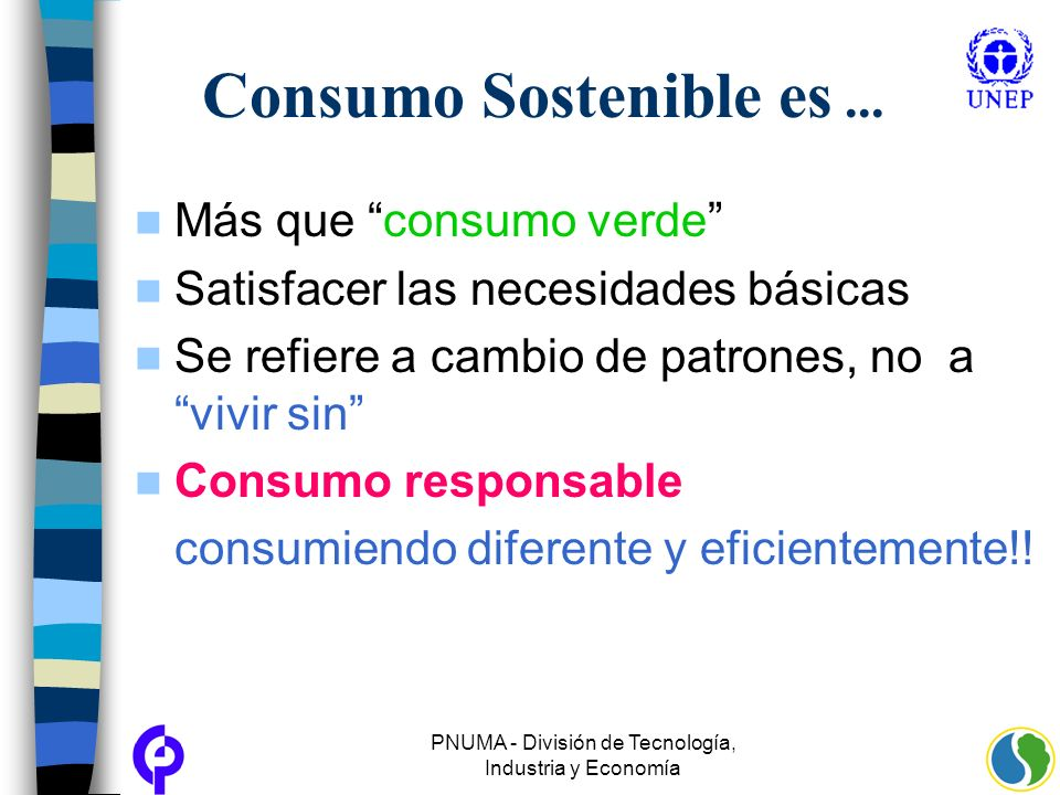 PNUMA - División de Tecnología, Industria y Economía Consumo Sostenible es... Más que consumo verde Satisfacer las necesidades básicas Se refiere a ca