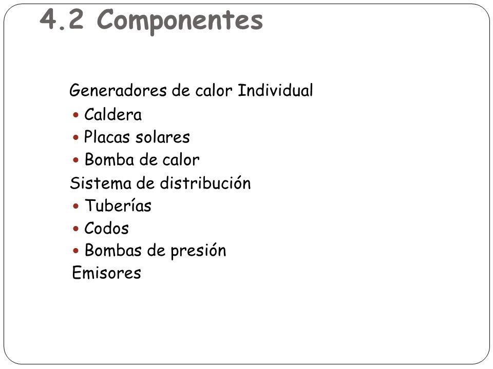 4.2 Componentes Generadores de calor Individual Caldera Placas solares Bomba de calor Sistema de distribución Tuberías Codos Bombas de presión Emisore