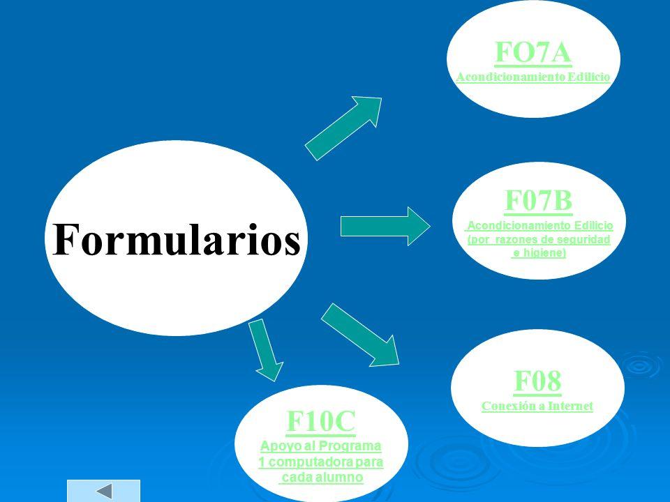 Formularios FO7A Acondicionamiento Edilicio F07B Acondicionamiento Edilicio (por razones de seguridad e higiene) F08 Conexión a Internet F10C Apoyo al Programa 1 computadora para cada alumno