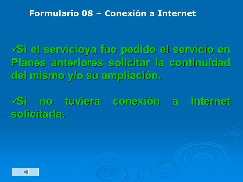 Formulario 08 – Conexión a Internet Si el servicioya fue pedido el servicio en Planes anteriores solicitar la continuidad del mismo y/o su ampliación.