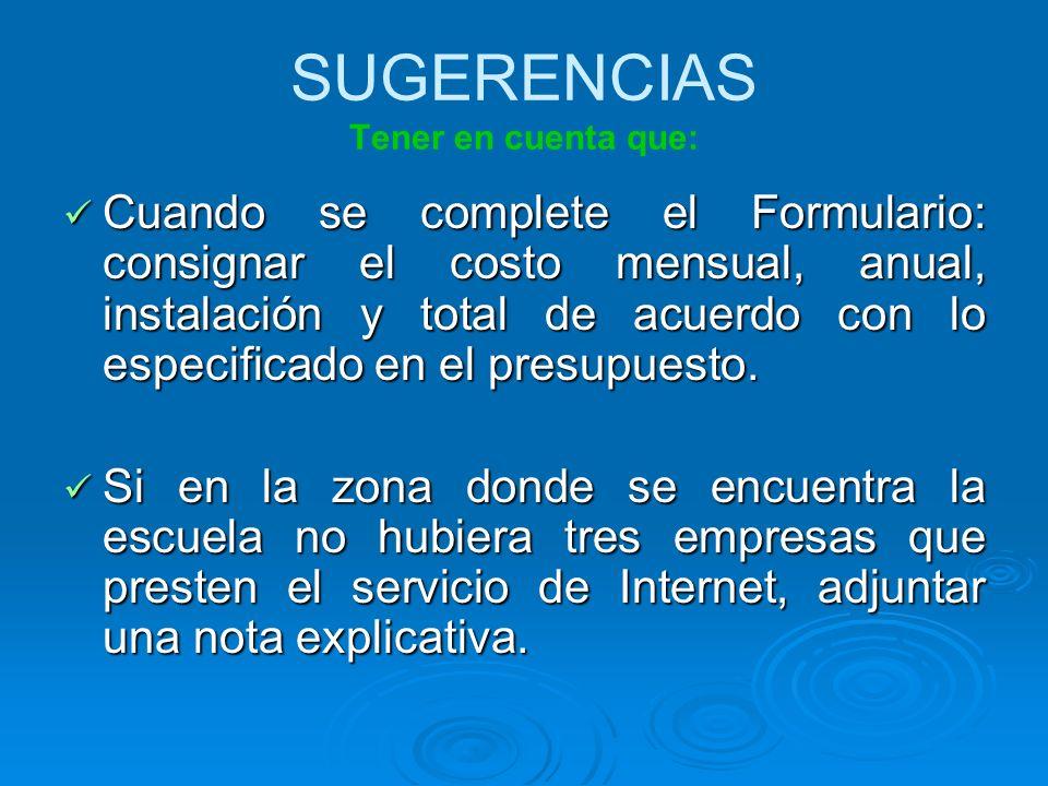 SUGERENCIAS Tener en cuenta que: Cuando se complete el Formulario: consignar el costo mensual, anual, instalación y total de acuerdo con lo especificado en el presupuesto.