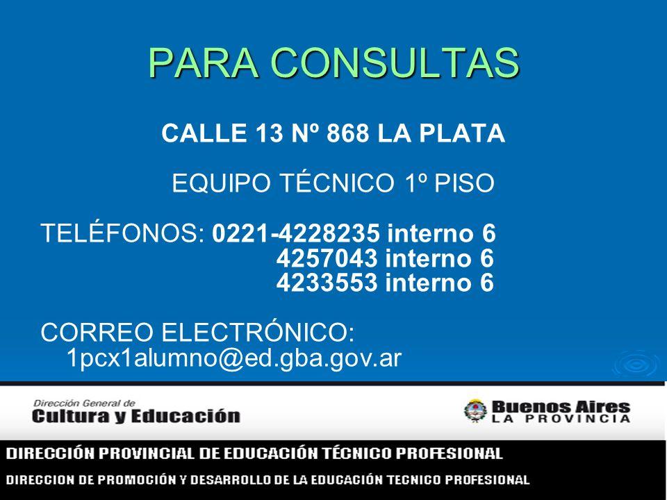 PARA CONSULTAS CALLE 13 Nº 868 LA PLATA EQUIPO TÉCNICO 1º PISO TELÉFONOS: 0221-4228235 interno 6 4257043 interno 6 4233553 interno 6 CORREO ELECTRÓNICO: 1pcx1alumno@ed.gba.gov.ar