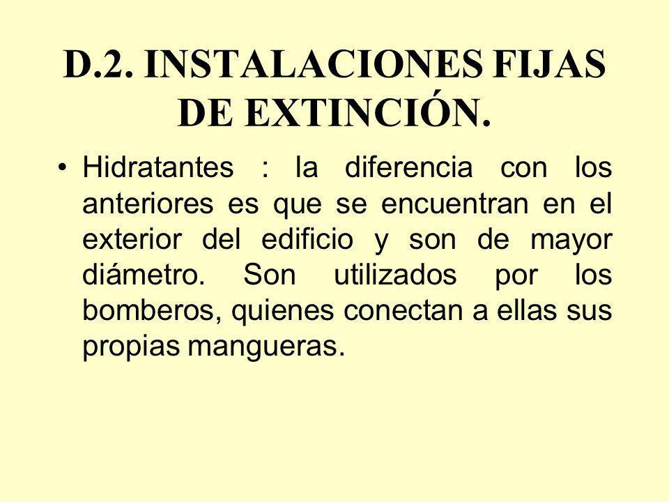 D.2. INSTALACIONES FIJAS DE EXTINCIÓN. Hidratantes : la diferencia con los anteriores es que se encuentran en el exterior del edificio y son de mayor