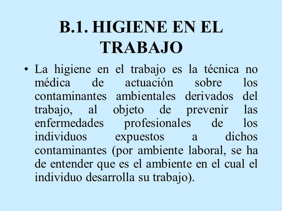 B.1. HIGIENE EN EL TRABAJO La higiene en el trabajo es la técnica no médica de actuación sobre los contaminantes ambientales derivados del trabajo, al
