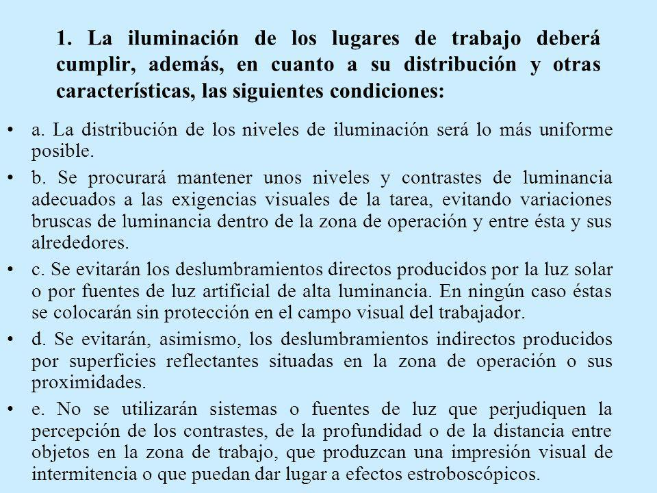 1. La iluminación de los lugares de trabajo deberá cumplir, además, en cuanto a su distribución y otras características, las siguientes condiciones: a
