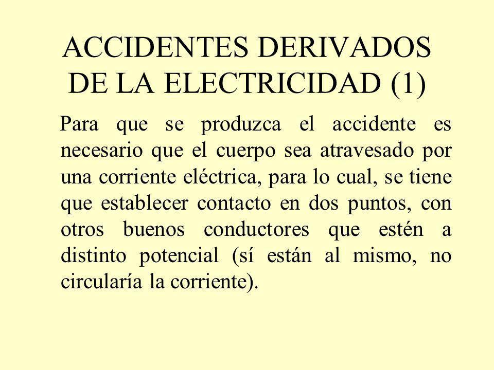 ACCIDENTES DERIVADOS DE LA ELECTRICIDAD (1) Para que se produzca el accidente es necesario que el cuerpo sea atravesado por una corriente eléctrica, p