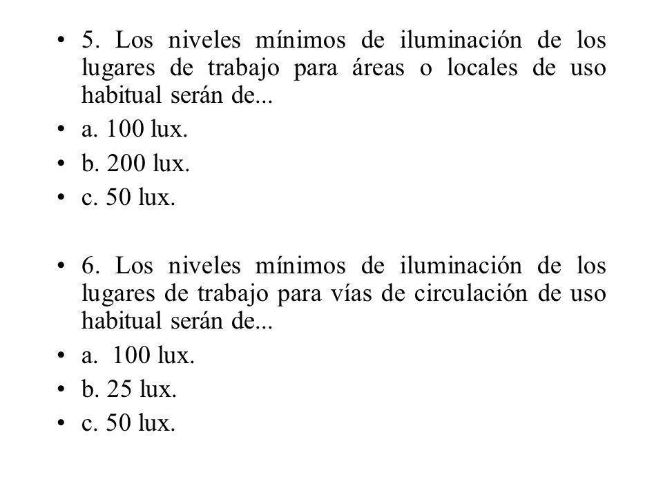 5. Los niveles mínimos de iluminación de los lugares de trabajo para áreas o locales de uso habitual serán de... a. 100 lux. b. 200 lux. c. 50 lux. 6.