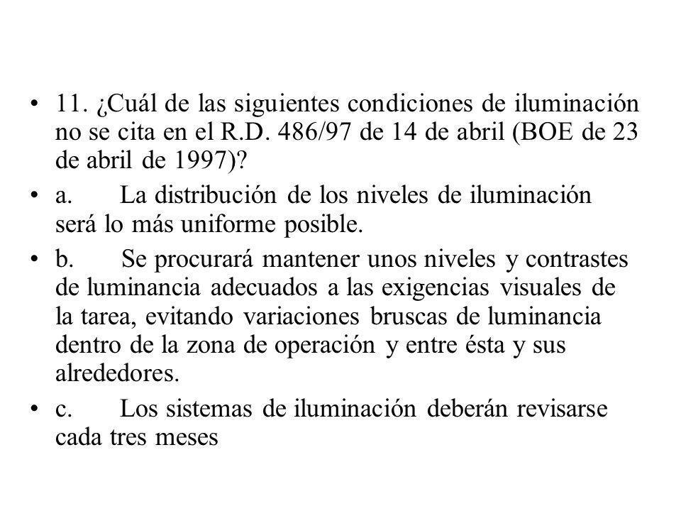 11. ¿Cuál de las siguientes condiciones de iluminación no se cita en el R.D. 486/97 de 14 de abril (BOE de 23 de abril de 1997)? a. La distribución de