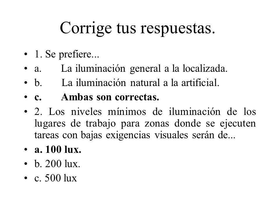 Corrige tus respuestas. 1. Se prefiere... a. La iluminación general a la localizada. b. La iluminación natural a la artificial. c. Ambas son correctas