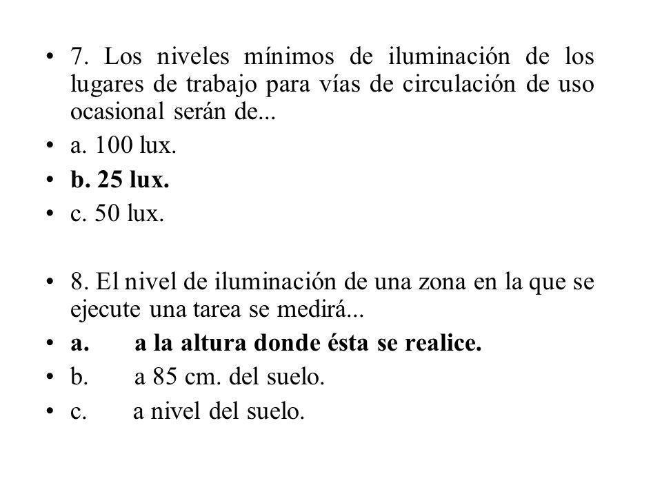 7. Los niveles mínimos de iluminación de los lugares de trabajo para vías de circulación de uso ocasional serán de... a. 100 lux. b. 25 lux. c. 50 lux