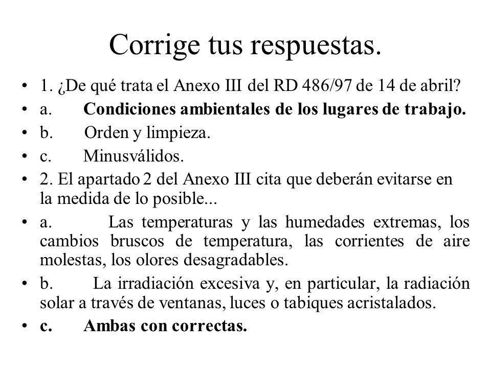 Corrige tus respuestas. 1. ¿De qué trata el Anexo III del RD 486/97 de 14 de abril? a. Condiciones ambientales de los lugares de trabajo. b. Orden y l
