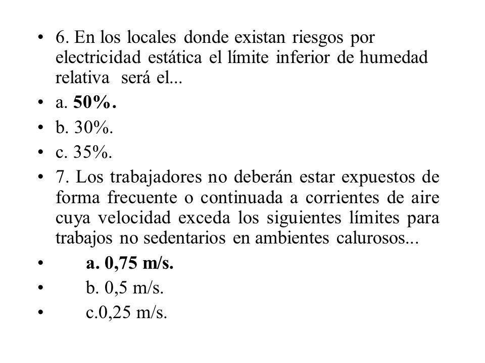 6. En los locales donde existan riesgos por electricidad estática el límite inferior de humedad relativa será el... a. 50%. b. 30%. c. 35%. 7. Los tra