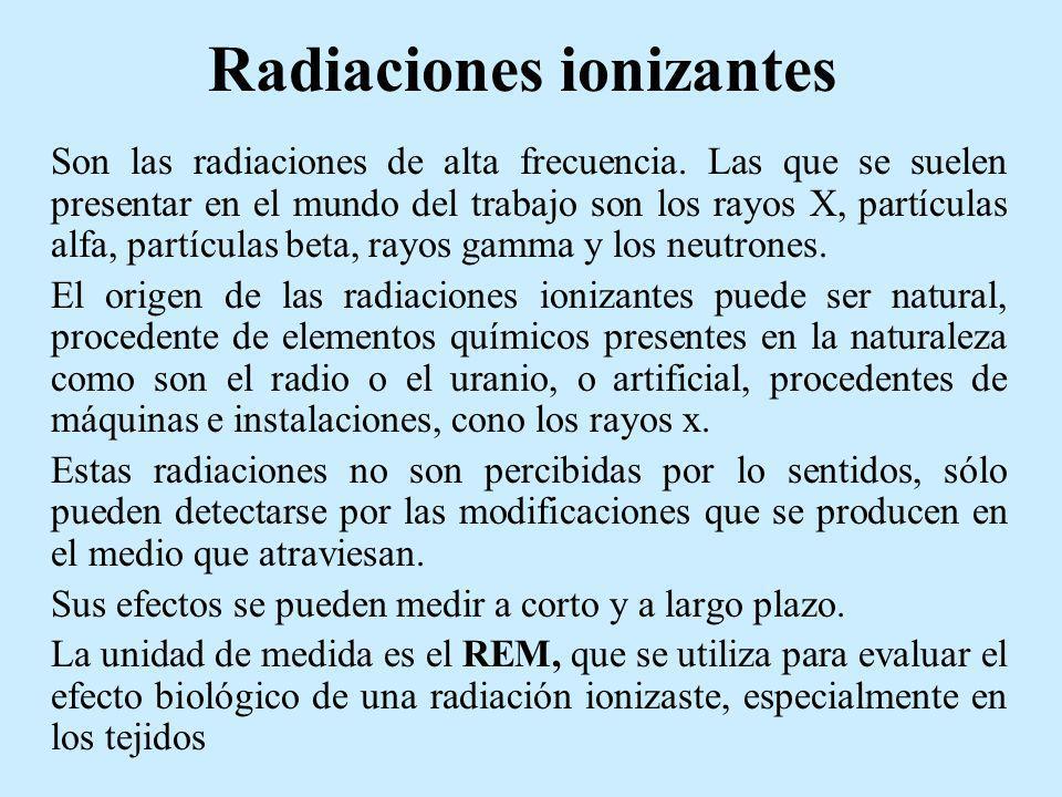 Radiaciones ionizantes Son las radiaciones de alta frecuencia. Las que se suelen presentar en el mundo del trabajo son los rayos X, partículas alfa, p