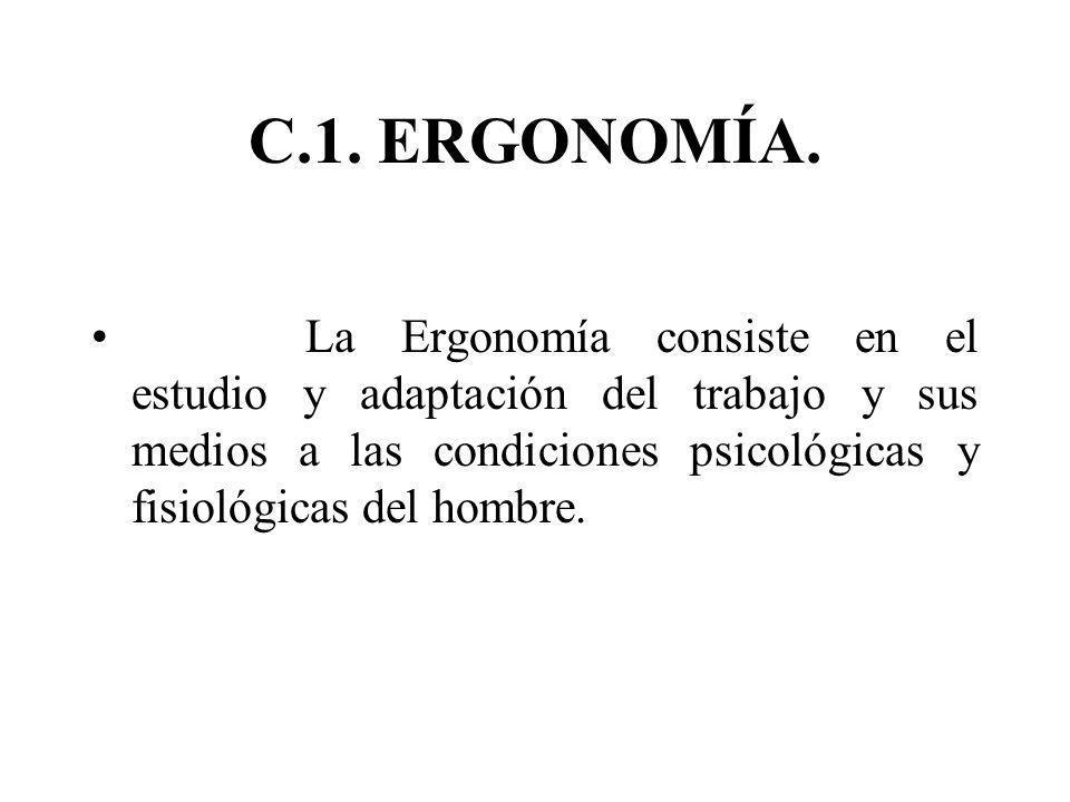 C.1. ERGONOMÍA. La Ergonomía consiste en el estudio y adaptación del trabajo y sus medios a las condiciones psicológicas y fisiológicas del hombre.