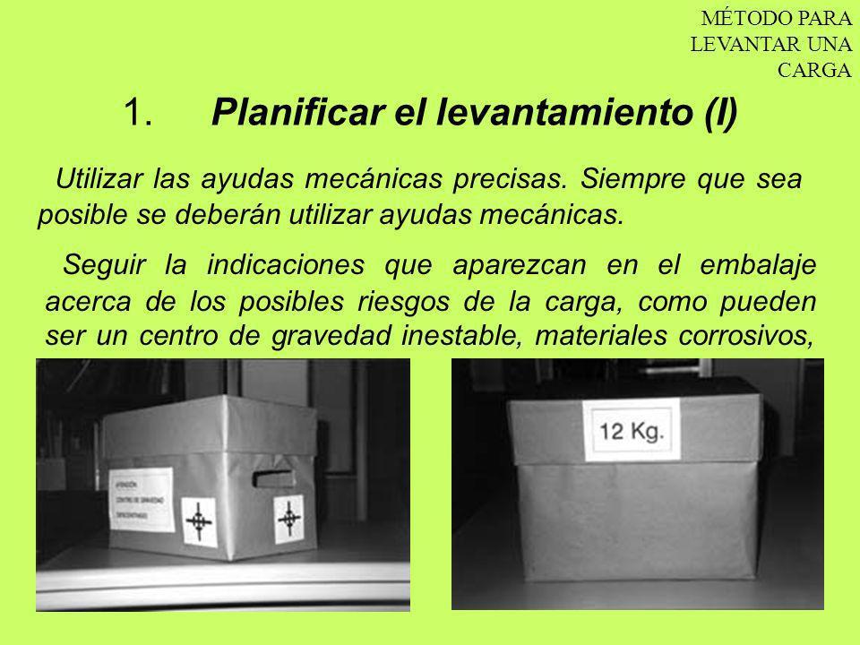 1. Planificar el levantamiento (I) MÉTODO PARA LEVANTAR UNA CARGA Utilizar las ayudas mecánicas precisas. Siempre que sea posible se deberán utilizar