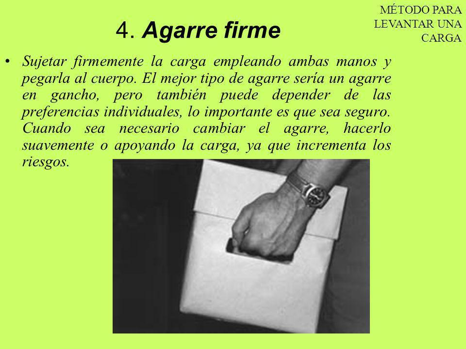 4. Agarre firme Sujetar firmemente la carga empleando ambas manos y pegarla al cuerpo. El mejor tipo de agarre sería un agarre en gancho, pero también