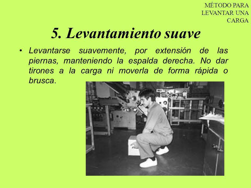 5. Levantamiento suave Levantarse suavemente, por extensión de las piernas, manteniendo la espalda derecha. No dar tirones a la carga ni moverla de fo