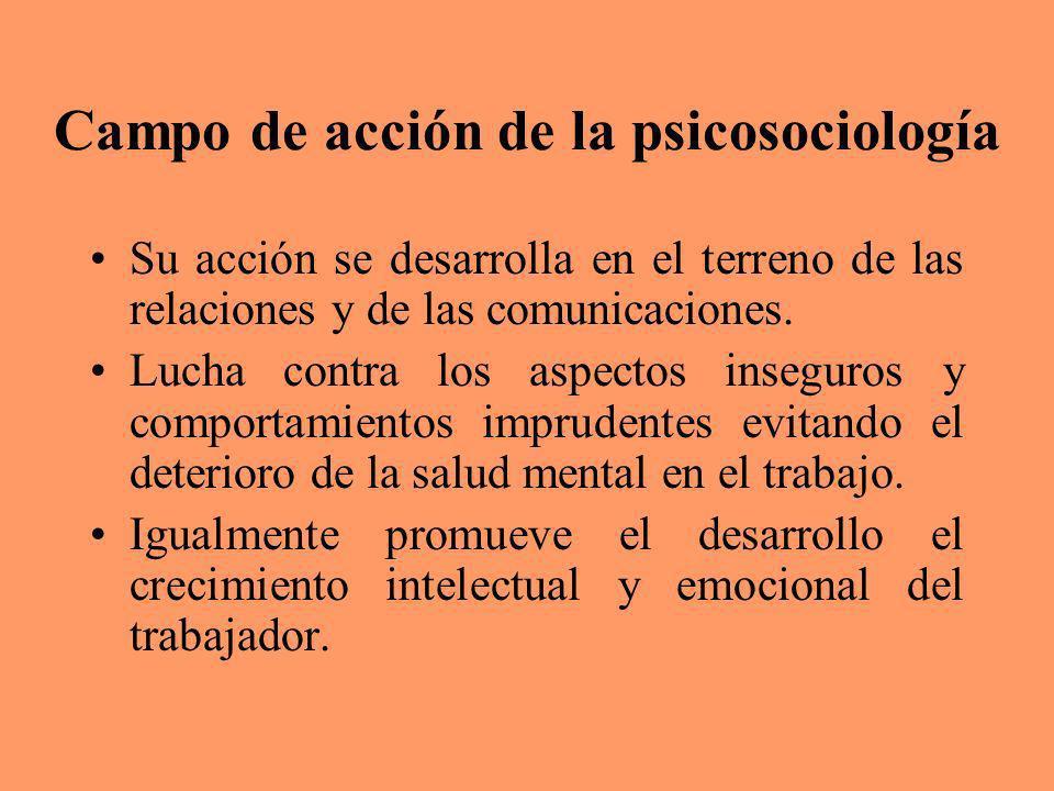 Campo de acción de la psicosociología Su acción se desarrolla en el terreno de las relaciones y de las comunicaciones. Lucha contra los aspectos inseg