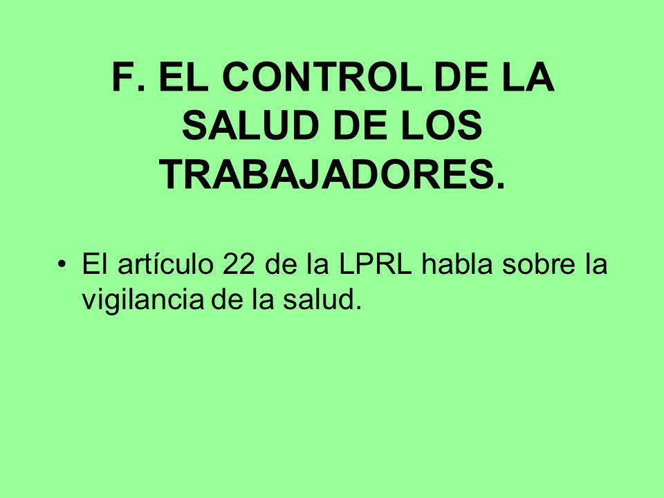 F. EL CONTROL DE LA SALUD DE LOS TRABAJADORES. El artículo 22 de la LPRL habla sobre la vigilancia de la salud.